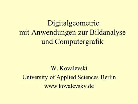 Digitalgeometrie mit Anwendungen zur Bildanalyse und Computergrafik W. Kovalevski University of Applied Sciences Berlin www.kovalevsky.de.