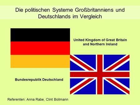 Die politischen Systeme Großbritanniens und Deutschlands im Vergleich United Kingdom of Great Britain and Northern Ireland Bundesrepublik Deutschland Referenten: