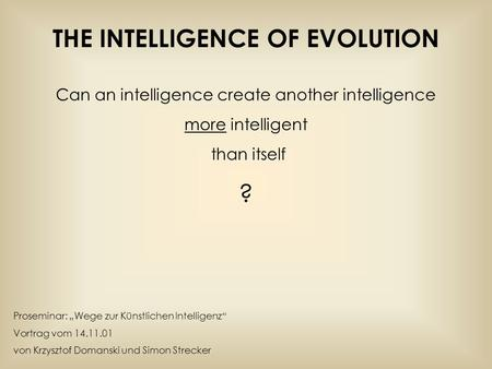 THE INTELLIGENCE OF EVOLUTION Can an intelligence create another intelligence more intelligent than itself ? Proseminar: Wege zur Künstlichen Intelligenz.