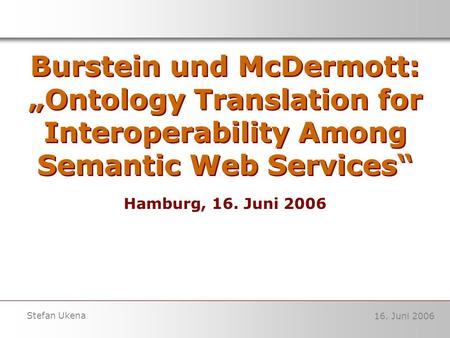 16. Juni 2006 Stefan Ukena Burstein und McDermott: Ontology Translation for Interoperability Among Semantic Web Services Hamburg, 16. Juni 2006.
