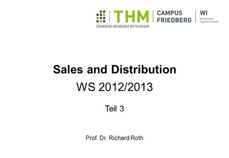 Sales and Distribution WS 2012/2013 Teil 3 Prof. Dr. Richard Roth.