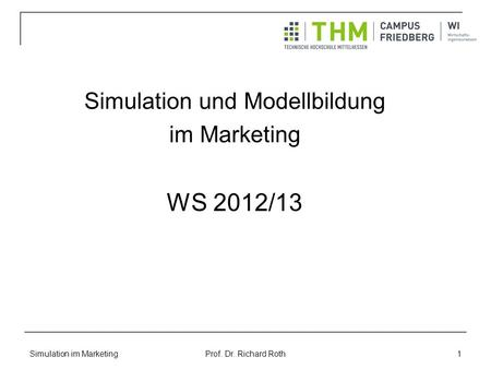 Simulation im Marketing Prof. Dr. Richard Roth 1 Simulation und Modellbildung im Marketing WS 2012/13.