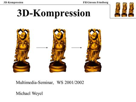 3D-Kompression Multimedia-Seminar, WS 2001/2002 Michael Weyel.
