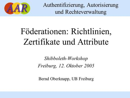 Authentifizierung, Autorisierung und Rechteverwaltung Föderationen: Richtlinien, Zertifikate und Attribute Shibboleth-Workshop Freiburg, 12. Oktober 2005.