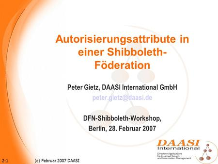 2-1 (c) Februar 2007 DAASI International GmbH Autorisierungsattribute in einer Shibboleth- Föderation Peter Gietz, DAASI International GmbH