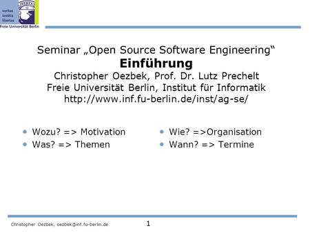 Christopher Oezbek, 1 Seminar Open Source Software Engineering Einführung Christopher Oezbek, Prof. Dr. Lutz Prechelt Freie Universität.