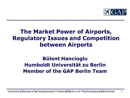 Hochschule Bremen Fachhochschule für Wirtschaft Berlin Int. Fachhochschule Bad Honnef1 The Market Power of Airports, Regulatory Issues and Competition.