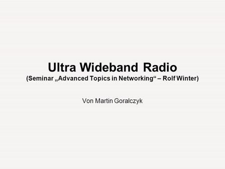 "Ultra Wideband Radio (Seminar ""Advanced Topics in Networking"" – Rolf Winter) Von Martin Goralczyk."