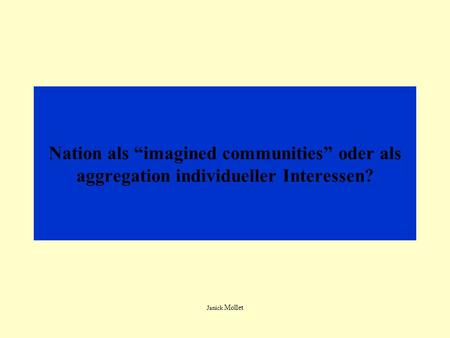 Nation als imagined communities oder als aggregation individueller Interessen? Janick Mollet.