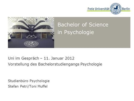 Bachelor of Science in Psychologie Uni im Gespräch – 11. Januar 2012 Vorstellung des Bachelorstudiengangs Psychologie Studienbüro Psychologie Stefan Petri/Toni.