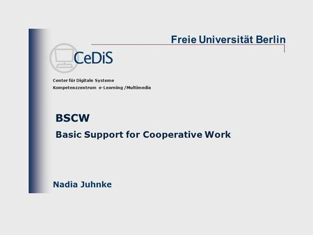 Freie Universität Berlin Center für Digitale Systeme Kompetenzzentrum e-Learning /Multimedia Nadia Juhnke BSCW Basic Support for Cooperative Work.
