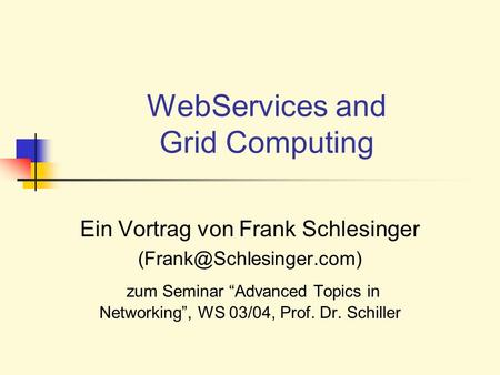 WebServices and Grid Computing Ein Vortrag von Frank Schlesinger zum Seminar Advanced Topics in Networking, WS 03/04, Prof. Dr.