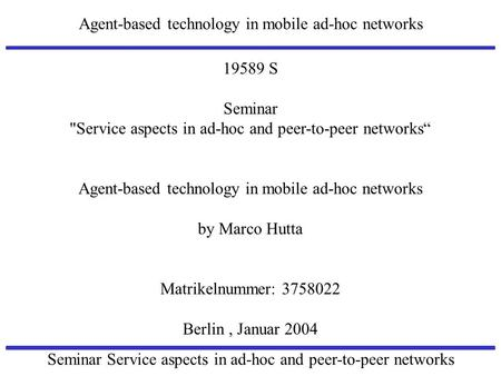 Agent-based technology in mobile ad-hoc networks Seminar Service aspects in ad-hoc and peer-to-peer networks 19589 S Seminar Service aspects in ad-hoc.