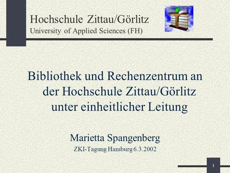1 Hochschule Zittau/Görlitz University of Applied Sciences (FH) Bibliothek und Rechenzentrum an der Hochschule Zittau/Görlitz unter einheitlicher Leitung.