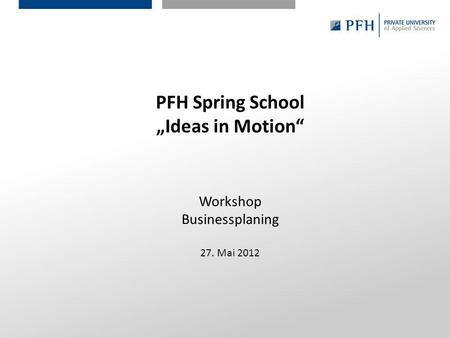Seite 1 Hier ist Platz für den Namen des Referenten, Semesterangaben, Studienfach etc. PFH Spring School Ideas in Motion Workshop Businessplaning 27. Mai.