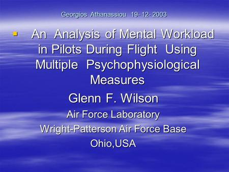 Georgios Athanassiou 19- 12- 2003 An Analysis of Mental Workload in Pilots During Flight Using Multiple Psychophysiological Measures An Analysis of Mental.