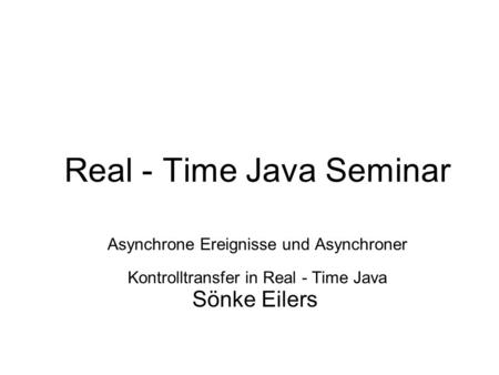 Real - Time Java Seminar Asynchrone Ereignisse und Asynchroner Kontrolltransfer in Real - Time Java Sönke Eilers.