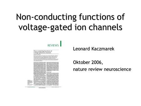 Leonard Kaczmarek Oktober 2006, nature review neuroscience Non-conducting functions of voltage-gated ion channels.