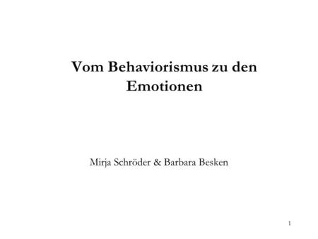 1 Vom Behaviorismus zu den Emotionen Mirja Schröder & Barbara Besken.