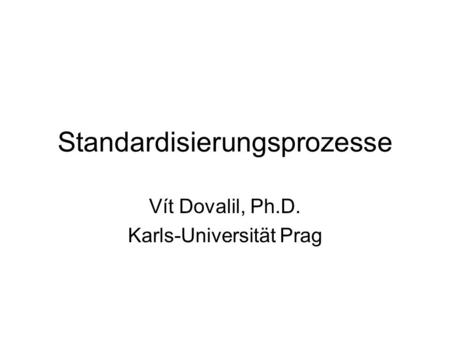 Standardisierungsprozesse Vít Dovalil, Ph.D. Karls-Universität Prag.