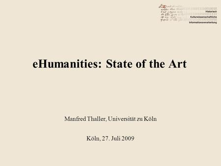EHumanities: State of the Art Manfred Thaller, Universität zu Köln Köln, 27. Juli 2009.