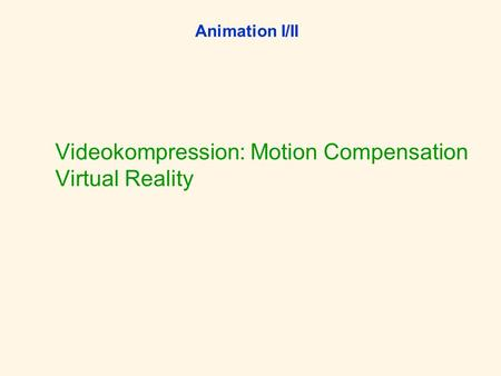 Animation I/II Videokompression: Motion Compensation Virtual Reality.