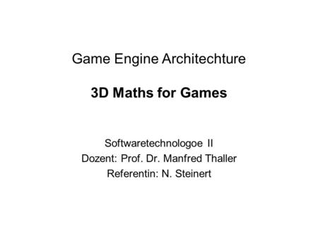Game Engine Architechture 3D Maths for Games Softwaretechnologoe II Dozent: Prof. Dr. Manfred Thaller Referentin: N. Steinert.
