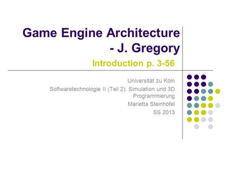 Introduction p. 3-56 Universität zu Köln Softwaretechnologie II (Teil 2): Simulation und 3D Programmierung Marietta Steinhöfel SS 2013 Game Engine Architecture.
