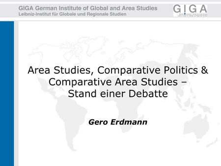 Area Studies, Comparative Politics & Comparative Area Studies – Stand einer Debatte Gero Erdmann.