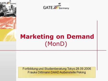 Marketing on Demand (MonD) Fortbildung und Studienberatung Tokyo 28.09.2006 Frauke Dittmann DAAD Außenstelle Peking.