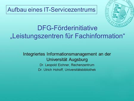 Aufbau eines IT-Servicezentrums DFG-Förderinitiative Leistungszentren für Fachinformation Integriertes Informationsmanagement an der Universität Augsburg.