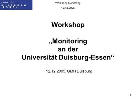 1 Workshop Monitoring 12.12.2005 Workshop Monitoring an der Universität Duisburg-Essen 12.12.2005, GMH Duisburg.