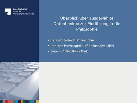 Überblick über ausgewählte Datenbanken zur Einführung in die Philosophie Handwörterbuch Philosophie Internet Encyclopedia of Philosophy (IEP) Zeno - Volltextbibliothek.