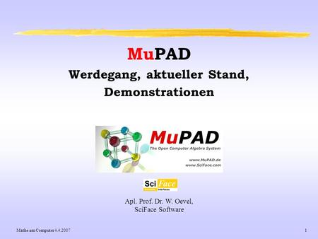Mathe am Computer 4.4.20071 Apl. Prof. Dr. W. Oevel, SciFace Software MuPAD Werdegang, aktueller Stand, Demonstrationen.