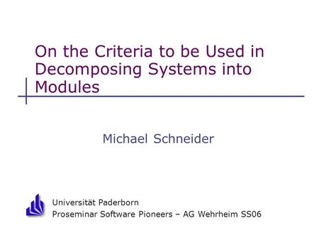 Universität Paderborn Proseminar Software Pioneers – AG Wehrheim SS06 On the Criteria to be Used in Decomposing Systems into Modules Michael Schneider.