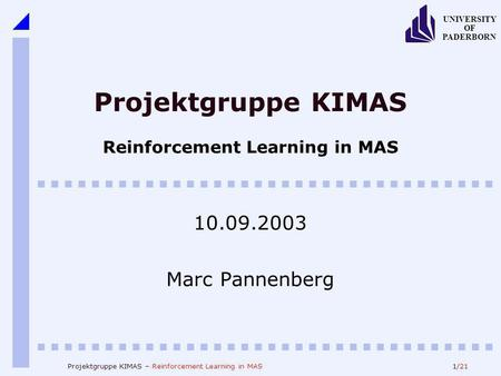1/21 UNIVERSITY OF PADERBORN Projektgruppe KIMAS – Reinforcement Learning in MAS Projektgruppe KIMAS Reinforcement Learning in MAS 10.09.2003 Marc Pannenberg.