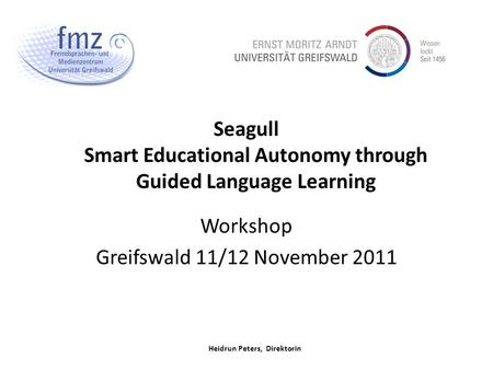 Heidrun Peters, Direktorin Seagull Smart Educational Autonomy through Guided Language Learning Workshop Greifswald 11/12 November 2011.