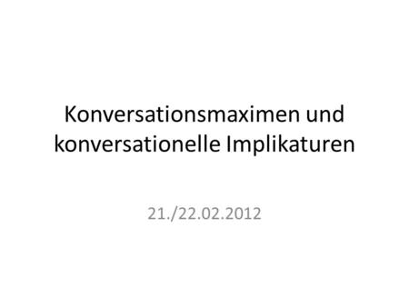 Konversationsmaximen und konversationelle Implikaturen 21./22.02.2012.