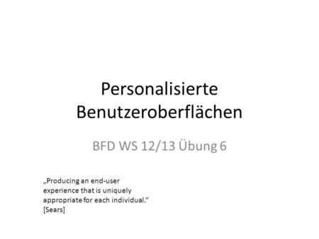 Personalisierte Benutzeroberflächen BFD WS 12/13 Übung 6 Producing an end-user experience that is uniquely appropriate for each individual. [Sears]