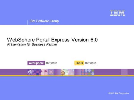 IBM Software Group © 2007 IBM Corporation WebSphere Portal Express Version 6.0 Präsentation für Business Partner.