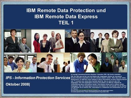 IBM Remote Data Protection und IBM Remote Data Express TEIL 1 IPS - Information Protection Services Oktober 2008| © Copyright International Business Machines.