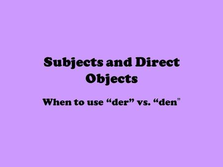 Subjects and Direct Objects When to use der vs. den.