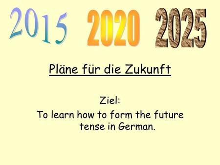 Pläne für die Zukunft Ziel: To learn how to form the future tense in German.