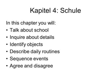 Kapitel 4: Schule In this chapter you will: Talk about school Inquire about details Identify objects Describe daily routines Sequence events Agree and.