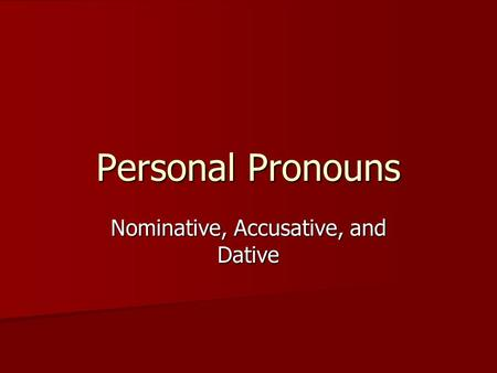 Personal Pronouns Nominative, Accusative, and Dative.