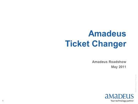 © 2008 Amadeus IT Group SA 1 Amadeus Ticket Changer Amadeus Roadshow May 2011.