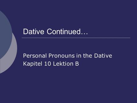 Dative Continued… Personal Pronouns in the Dative Kapitel 10 Lektion B.