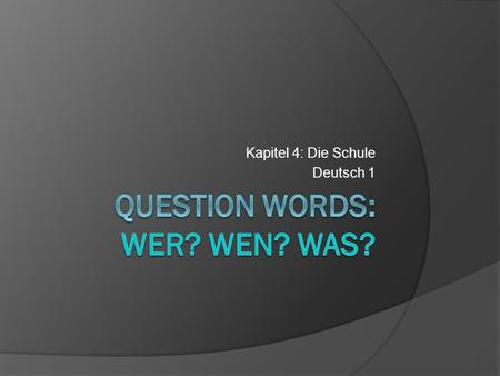 Kapitel 4: Die Schule Deutsch 1. What about Wer, Wen, and Was? Both,,wer and,,wen mean who[m], and they each ask about a person. Wer asks about the subject.