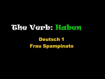The Verb: Haben Deutsch 1 Frau Spampinato. Habento have You have already seen a couple forms of,,haben,,haben is an irregular verb and does not follow.