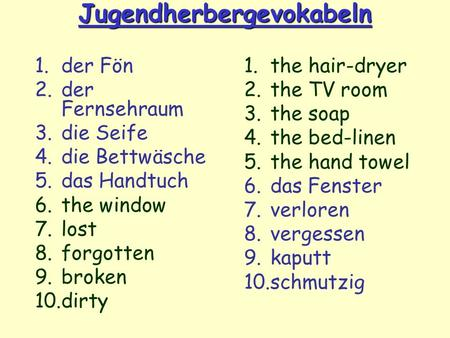 Jugendherbergevokabeln 1.der Fön 2.der Fernsehraum 3.die Seife 4.die Bettwäsche 5.das Handtuch 6.the window 7.lost 8.forgotten 9.broken 10.dirty 1.the.